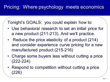 12-1 Pricing: Where psychology meets economics Tonight's GOALS: you could explain how to: Use behavioral research to set an initial price for a new product.