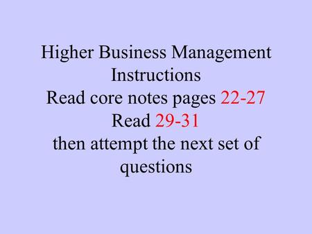 Higher Business Management Instructions Read core notes pages 22-27 Read 29-31 then attempt the next set of questions.