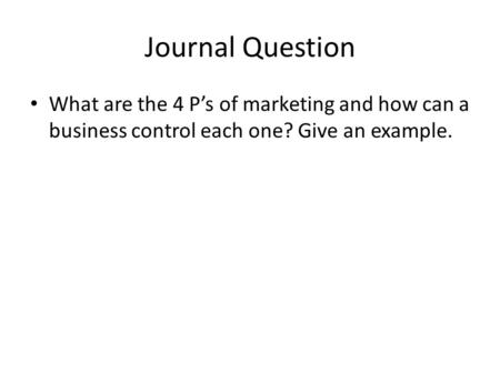 Journal Question What are the 4 P's of marketing and how can a business control each one? Give an example.