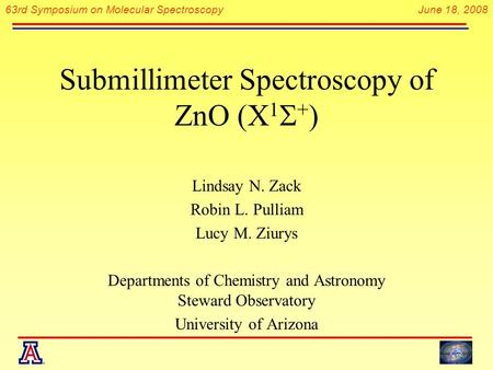 63rd Symposium on Molecular Spectroscopy June 18, 2008 Submillimeter Spectroscopy of ZnO (X 1  + ) Lindsay N. Zack Robin L. Pulliam Lucy M. Ziurys Departments.