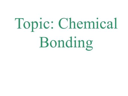 Topic: Chemical Bonding. chemical bond A chemical bond is a electrostatic force between atoms (caused by electrons attracting to the positive nucleus.