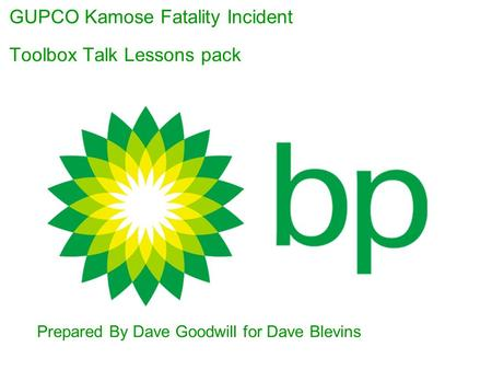 GUPCO Kamose Fatality Incident Toolbox Talk Lessons pack Presenter's Name Title Department Prepared By Dave Goodwill for Dave Blevins.
