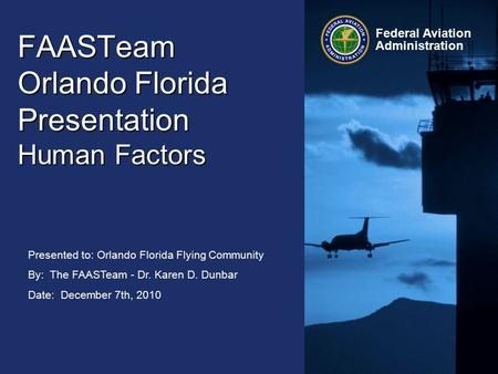 Presented to: Orlando Florida Flying Community By: The FAASTeam - Dr. Karen D. Dunbar Date: December 7th, 2010 Federal Aviation Administration FAASTeam.