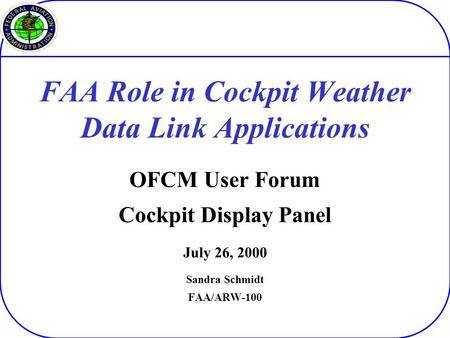 FAA Role in Cockpit Weather Data Link Applications OFCM User Forum Cockpit Display Panel July 26, 2000 Sandra Schmidt FAA/ARW-100.