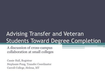 Advising Transfer and Veteran Students Toward Degree Completion A discussion of cross-campus collaboration at small colleges Cassie Hall, Registrar Stephanie.