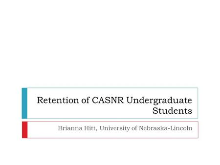 Retention of CASNR Undergraduate Students Brianna Hitt, University of Nebraska-Lincoln.