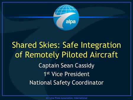 Air Line Pilots Association, International Shared Skies: Safe Integration of Remotely Piloted Aircraft Captain Sean Cassidy 1 st Vice President National.
