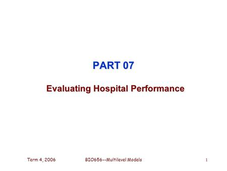 Term 4, 2006BIO656--Multilevel Models 1 PART 07 Evaluating Hospital Performance.