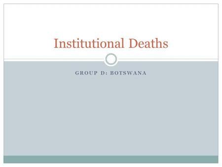 GROUP D: BOTSWANA Institutional Deaths. Strategies to address the identified bottlenecks Decentralise coding to major health centres Simplification/ domestication.