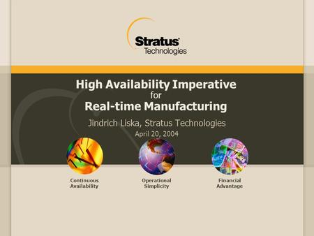 Continuous Availability Operational Simplicity Financial Advantage High Availability Imperative for Real-time Manufacturing Jindrich Liska, Stratus Technologies.