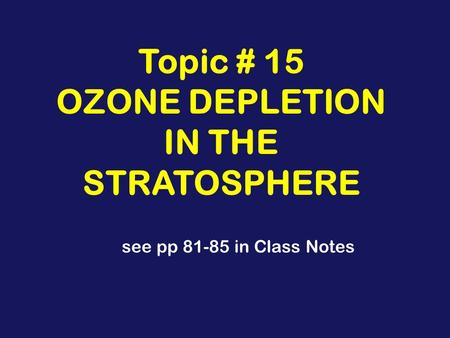 Topic # 15 OZONE DEPLETION IN THE STRATOSPHERE see pp 81-85 in Class Notes.