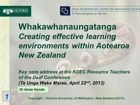 Copyright - Victoria University of Wellington, New Zealand (2013) Dr Anne Hynds Whakawhanaungatanga Creating effective learning environments within Aotearoa.