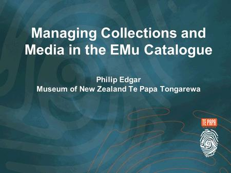 Managing Collections and Media in the EMu Catalogue Philip Edgar Museum of New Zealand Te Papa Tongarewa.