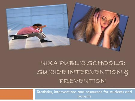 NIXA PUBLIC SCHOOLS: SUICIDE INTERVENTION & PREVENTION Statistics, interventions and resources for students and parents.