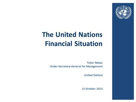 The United Nations Financial Situation 15 October 2015 United Nations Yukio Takasu Under-Secretary-General for Management.