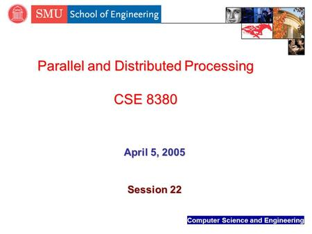 Computer Science and Engineering Parallel and Distributed Processing CSE 8380 April 5, 2005 Session 22.
