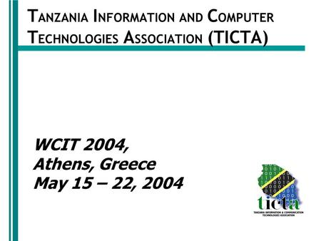 T ANZANIA I NFORMATION AND C OMPUTER T ECHNOLOGIES A SSOCIATION (TICTA) WCIT 2004, Athens, Greece May 15 – 22, 2004.