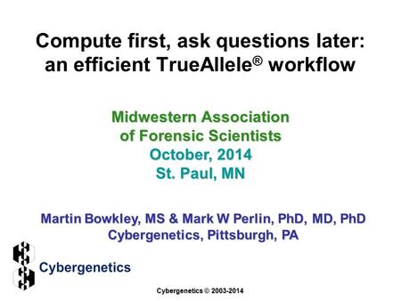 Compute first, ask questions later: an efficient TrueAllele ® workflow Midwestern Association of Forensic Scientists October, 2014 St. Paul, MN Martin.
