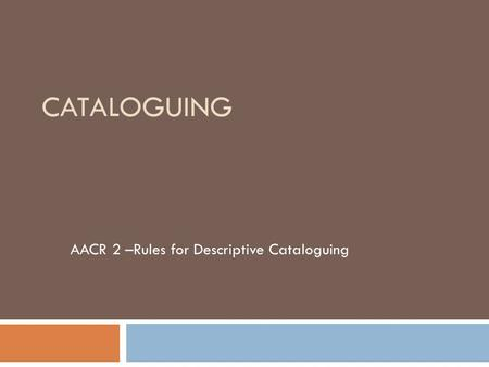 CATALOGUING AACR 2 –Rules for Descriptive Cataloguing.