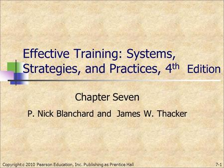 Effective Training: Systems, Strategies, and Practices, 4 th Edition Chapter Seven P. Nick Blanchard and James W. Thacker Copyright c 2010 Pearson Education,