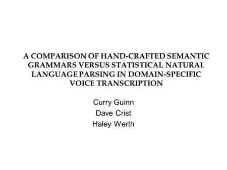 A COMPARISON OF HAND-CRAFTED SEMANTIC GRAMMARS VERSUS STATISTICAL NATURAL LANGUAGE PARSING IN DOMAIN-SPECIFIC VOICE TRANSCRIPTION Curry Guinn Dave Crist.