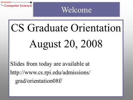 CS Graduate Orientation August 20, 2008 Slides from today are available at  grad/orientation08f/ Welcome.
