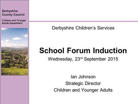 Derbyshire County Council Children and Younger Adults Department Derbyshire Children's Services School Forum Induction Wednesday, 23 rd September 2015.