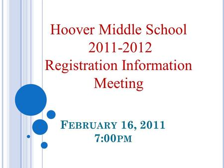 F EBRUARY 16, 2011 7:00 PM Hoover Middle School 2011-2012 Registration Information Meeting.