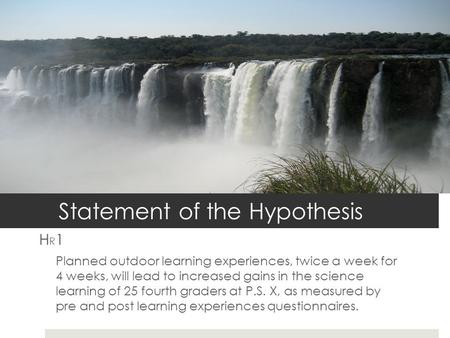 Statement of the Hypothesis H R 1 Planned outdoor learning experiences, twice a week for 4 weeks, will lead to increased gains in the science learning.