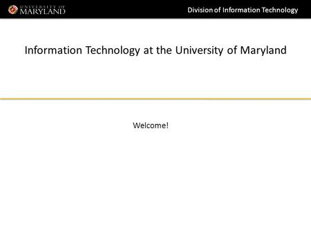 Division of Information Technology Information Technology at the University of Maryland Welcome!