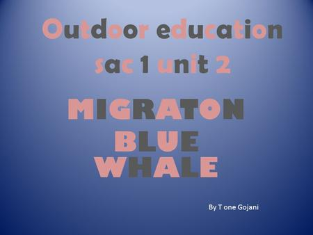 Outdoor educationsac 1 unit 2Outdoor educationsac 1 unit 2 MIGRATONBLUEWHALEMIGRATONBLUEWHALE By T one Gojani.