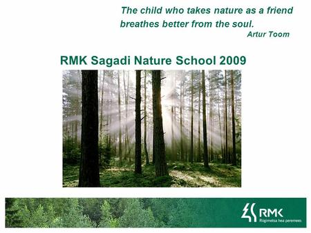 The child who takes nature as a friend breathes better from the soul. Artur Toom RMK Sagadi Nature School 2009.