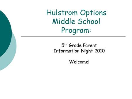 Hulstrom Options Middle School Program: 5 th Grade Parent Information Night 2010 Welcome!