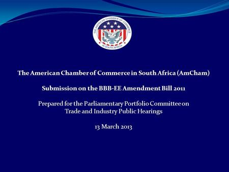 The American Chamber of Commerce in South Africa (AmCham) Submission on the BBB-EE Amendment Bill 2011 Prepared for the Parliamentary Portfolio Committee.