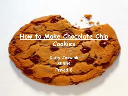How to Make Chocolate Chip Cookies Caity Jozwiak 35354 Period 6.