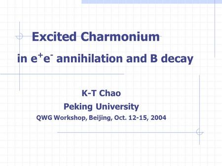 Excited Charmonium in e + e - annihilation and B decay K-T Chao Peking University QWG Workshop, Beijing, Oct. 12-15, 2004.