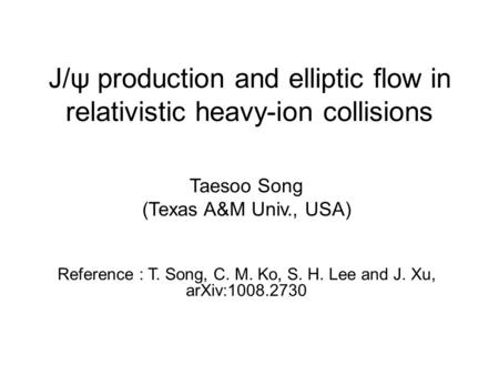 J/ψ production and elliptic flow in relativistic heavy-ion collisions Taesoo Song (Texas A&M Univ., USA) Reference : T. Song, C. M. Ko, S. H. Lee and J.