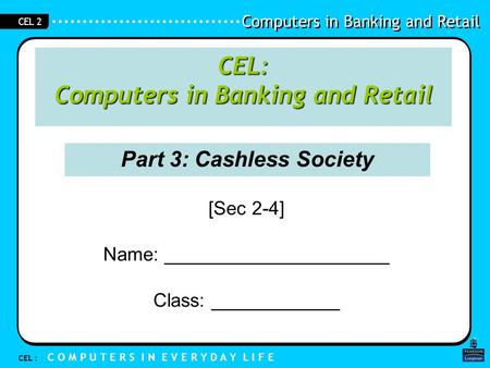 Computers in Banking and Retail CEL : C O M P U T E R S I N E V E R Y D A Y L I F E CEL 2 Part 3: Cashless Society [Sec 2-4] Name: _____________________.