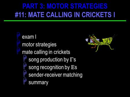 H exam I H motor strategies H mate calling in crickets H song production by  s H song recognition by  s H sender-receiver matching H summary PART 3: