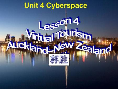 Unit 4 Cyberspace. 1. Do you like travelling? Have you ever been to Auckland, which is one of the biggest cities in New Zealand? Show you some pictures.