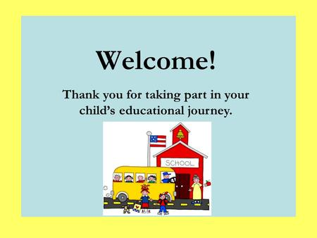 Thank you for taking part in your child's educational journey. Welcome!