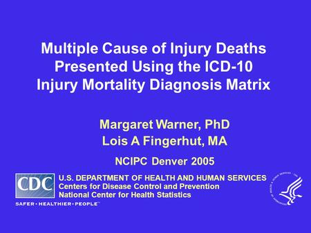 Multiple Cause of Injury Deaths Presented Using the ICD-10 Injury Mortality Diagnosis Matrix Margaret Warner, PhD Lois A Fingerhut, MA NCIPC Denver 2005.