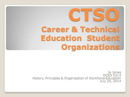 CTSO Career & Technical Education Student Organizations Jo Jones OCED 5313 History, Principles & Organization of Workforce Education July 29, 2014.