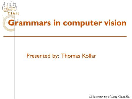 Grammars in computer vision Presented by: Thomas Kollar Slides courtesy of Song-Chun Zhu.