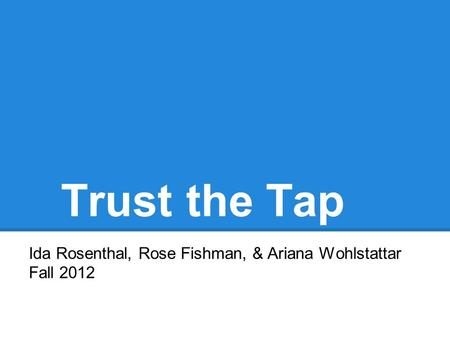 Trust the Tap Ida Rosenthal, Rose Fishman, & Ariana Wohlstattar Fall 2012.