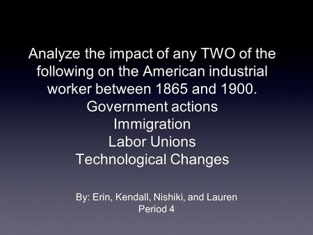 Analyze the impact of any TWO of the following on the American industrial worker between 1865 and 1900. Government actions Immigration Labor Unions Technological.