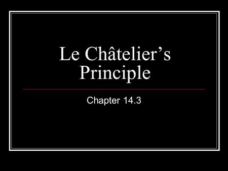 Le Châtelier's Principle Chapter 14.3. Chemical Equilibrium The point in a chemical reaction when dynamic equilibrium has been achieved and the concentration.