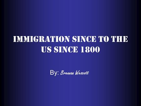 Immigration since to the US since 1800 By: Brennan Wescott.