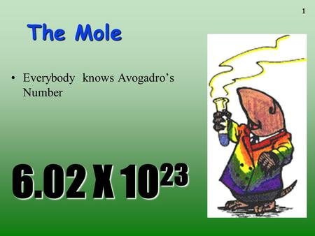 1 The Mole 6.02 X 10 23 Everybody knows Avogadro's Number.