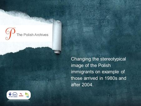 Changing the stereotypical image of the Polish immigrants on example of those arrived in 1980s and after 2004.